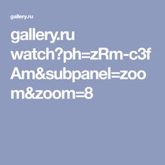 gallery.ru watch?ph=zRm-c3fAm&subpanel=zoom&zoom=8
