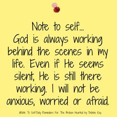 Note To Self...God is always working behind the scenes in my life. Even if He seems silent, He is still there working. I will not be anxious, worried or afraid.