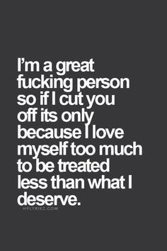 I'm a great fucking person so if I cut you off its only because I love myself too much to be treated less than what I deserve. ♡