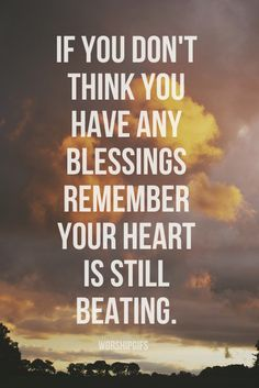 If you don't think you have any blessings remember your heart is still beating