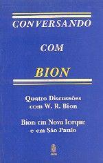 BION, Wilfred Ruprecht. Conversando com Bion: quatro discussões com W. R. Bion; Bion em Nova Iorque e em São Paulo. Rio de Janeiro: Imago, 1992. 242 p. (Analytica).