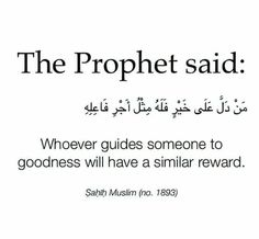 "The Prophet said, ""Whoever guides someone to goodness will have a similar reward.""  Source: Sahih Muslim 1893"