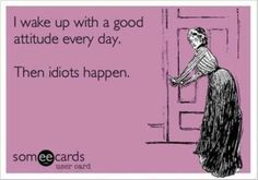 Well... I don't wake up every day with a good attitude but the idiots sure do happen every day.....