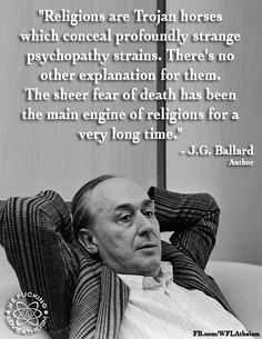 Religions are Trojan horses which conceal profoundly strange psychopathy strains....The sheer fear of death has been the main engine of religions for  a very long time. ~ J.G. Ballard https://www.facebook.com/WFLAtheism