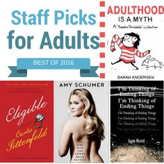 Dayton Metro Library Staff Picks for Adults - Best of 2016 (Part 1). Adulthood is a Myth by Sarah Anderson, Eligible by Curtis Sittenfeld, The Girl with the Lower Back Tattoo by Amy Schumer, I'm thinking of Ending Things by Iain Reid