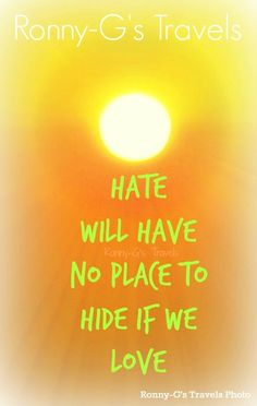 Hate will have no place to hide if we Love ~ Ronny-G's Travels