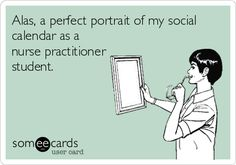 Alas, a perfect portrait of my social calendar as a nurse practitioner (or any nursing) student.