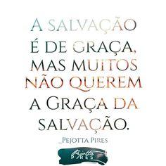 """""""A salvação é de graça, mas muitos não querem a Graça da salvação."""" (Pejotta Pires )"""