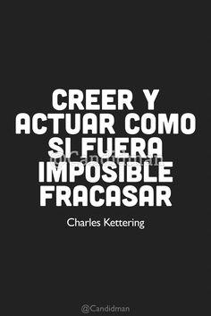 """""""Creer y Actuar como si fuera imposible Fracasar"""". CharlesKettering. Frases de éxito y motivación."""