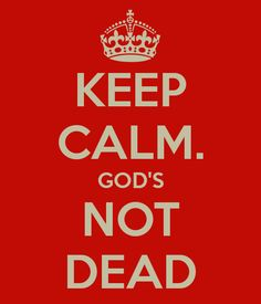 My God's not dead!!!  The only Keep Calm I like!