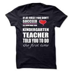 Kindergarten Teacher The First Time - If at first you dont succeed, try doing what your Kindergarten Teacher told you to do the first time (Teacher Tshirts)