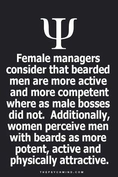 Female managers consider that bearded men are more active and more competent where as male bosses did not. Additionally, women perceive men with beards as more potent, active and physically attractive.
