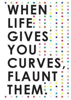 When life gives you curves... Love them :)