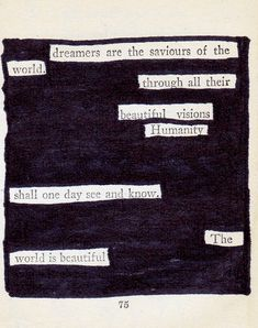 "The whole quote: ""The dreamers are the saviours of the world. As the visible world is sustained by the invisible, so men, through all their trials and sins and sordid vocations, are nourished by the beautiful visions of their solitary dreamers. Humanity cannot forget its dreamers; it cannot let their ideals fade and die; it lives in them; it knows them as the realities which it shall one day see and know."" - James Allen"