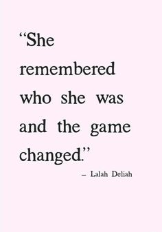 """She remembered who she was and the game changed."" Lalah Deliah #lalahdeliah #lalahdeliaquotes #confidence #courage #youareworthit #youcandoit #gamechanger #inspirewoman #inspire #lifequotes #lifestyle #confidencequotes #remembering #remember #remembered #rememberwhen #girlpower #girly #tuesdaythoughts #tuesday #quoteof #day #quotestoliveby #quotes #meme #memes"