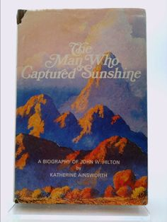 The Man Who Captured Sunshine: Episodes in the Life of John W. Hilton, Botanist, Gemologist, Zoologist, and Gifted Painter of the Desert…