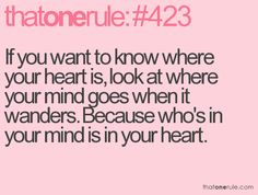 If you want to know where your heart is, look at where your mind goes when it wanders. Because who's in your mind is in your heart.
