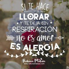 Si te hace llorar y te deja sin respiración,  no es amor❤️ ¡ES ALERGIA ! www.hakunamataza.com #Frases #Amor #Alergia #Motivación #HakunaMataza
