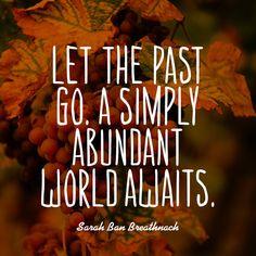 Let the past go. A simply abundant world awaits. — Sarah Ban Breathnach