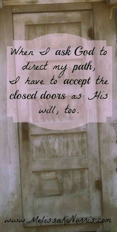 I have to accept that this particular door is closed and is never to be opened ever again!!!  Oh how I have tried to keep going through the same old door but each time I tried to go through it again, God slammed it in my face.