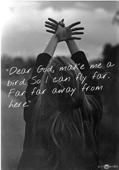 - Dear God, make me a bird...how many times have I prayed this prayer???