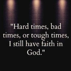 Hard times, bad times, or tough times, I still have faith in God. Faith In God Quotes, Quotes About God, Bible Quotes, Me Quotes, Bible Verses, Gods Will Quotes, Thank God Quotes, Qoutes, Devotional Quotes