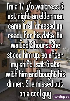 I'm a 17 year old waitress and last night and elder man cam in all dressed up read for his date. He waited 2 hours. she stood him up. so after my sift i sat and ate with him and bought his dinner she missed out on a cool guy Sad Love Stories, Touching Stories, Sweet Stories, Cute Stories, Happy Stories, Whisper Quotes, Whisper Confessions, Funny Confessions, Human Kindness