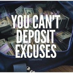 You can't deposit excuses