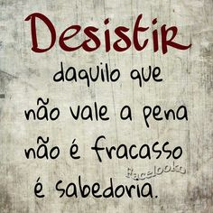 Desistir daquilo que não vale a pena, não é fracasso, é sabedoria!!!