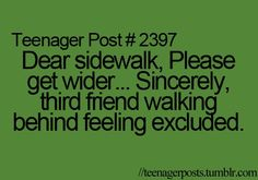 That's me in the hallway... When it's empty... That can fit 8 people across... With 6 of my friends... EVERYTIME... They don't notice me... When I'm being loud... And the hallway is so quiet you could hear a pin drop... The hallway is carpet... AGGGGGG