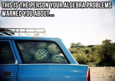 This is the person your algebra problems warned you about...