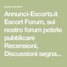 Annunci-Escorts.it Escort Forum, sul nostro forum potete pubblicare Recensioni, Discussioni segnalare annunci escort donna cerca uomo, gay, trans gnoccatrave...