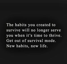 The habits you created to survive will no longer serve you when it's time to thrive. Get out of survival mode. New habits, new life. Life Quotes Love, Great Quotes, Quotes To Live By, Me Quotes, Motivational Quotes, Inspirational Quotes, Bring It On Quotes, Starting Over Quotes, The Words