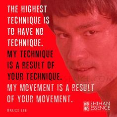 The highest technique is to have no technique.... - Bruce Lee