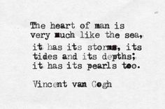 Vincent van Gogh — 'The heart of man is very much like the sea, it has its storms, it has its tides and in its depths it has its pearls too'