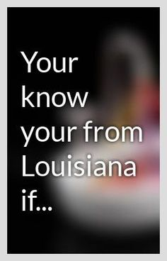 Your know your from Louisiana if.... These are so true!!!