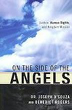 On the Side of the Angels, Dr. Joseph D'Souza and Benedict Rogers  On the Side of the Angels lends a Biblical perspective to pressing human rights issues and the responsibility of Christians to affirm human dignity, human equality and human responsibility. The book's underlying theme is that Christ calls His followers to an integrated mission of proclaiming the Good News and addressing issues of social injustice. Only by striking this balance will they be truly obeying Christ's teachings.
