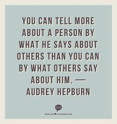"""""""You can tell more about a person by what he says about others than..."""