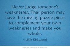 Never judge someone's weaknesses. That person may have the missing puzzle piece to complement your own weaknesses and make you whole.