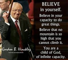 """Believe in your capacity to do great things. Believe that no mountain is so high that you cannot climb it. You are a child of God, of infinite capacity.:)"""" - Gordon B. Prophet Quotes, Gospel Quotes, Mormon Quotes, Lds Quotes, Religious Quotes, Uplifting Quotes, Quotable Quotes, Inspirational Quotes, Motivational Sayings"""