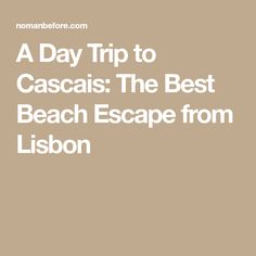 A Day Trip to Cascais: The Best Beach Escape from Lisbon
