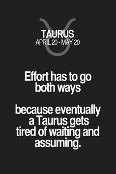 Effort has to go both ways because eventually a Taurus gets tired of waiting and assuming. Taurus | Taurus Quotes | Taurus Zodiac Signs
