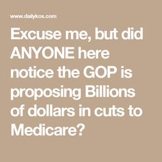 Excuse me, but did ANYONE here notice the GOP is proposing Billions of dollars in cuts to Medicare?