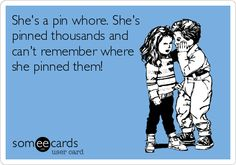 She's a pin whore. She's pinned thousands and can't remember where she pinned them!