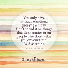 Be discerning You only have so much emotional energy each day. Don't spend it on things that don't matter or on people who don't value you or your time. Be discerning. — Di Riseborough<3