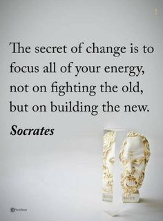 quotes The secret of change is to focus all your energy not on fighting the old, but on building the new.