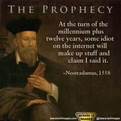 Nostradamus 1558 The Prophecy At The Turn Of The Millennium Plus Twelve Years Some Idiot On The Internet Will Make Up Stuff And Claim I Said It