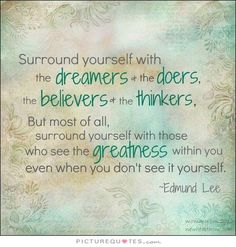 Surround yourself the dreamers and the doers. The Believers and the Thinkers.surround yourself with those who see the Greatness within you; even when you don't see it in Dream Quotes, Quotes To Live By, Life Quotes, Dream Sayings, Daily Quotes, Quotable Quotes, Motivational Quotes, Inspirational Quotes, The Dreamers
