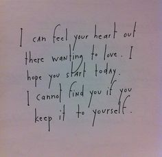 I can feel you heart out there wanting to love. I hope you start today. I cannot find you if you keep it to yourself. by Brian Andreas