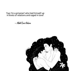 Yup. I'm a prisoner, who tied himself up in knots of relations and caged in love!              - Abel Eve Adam